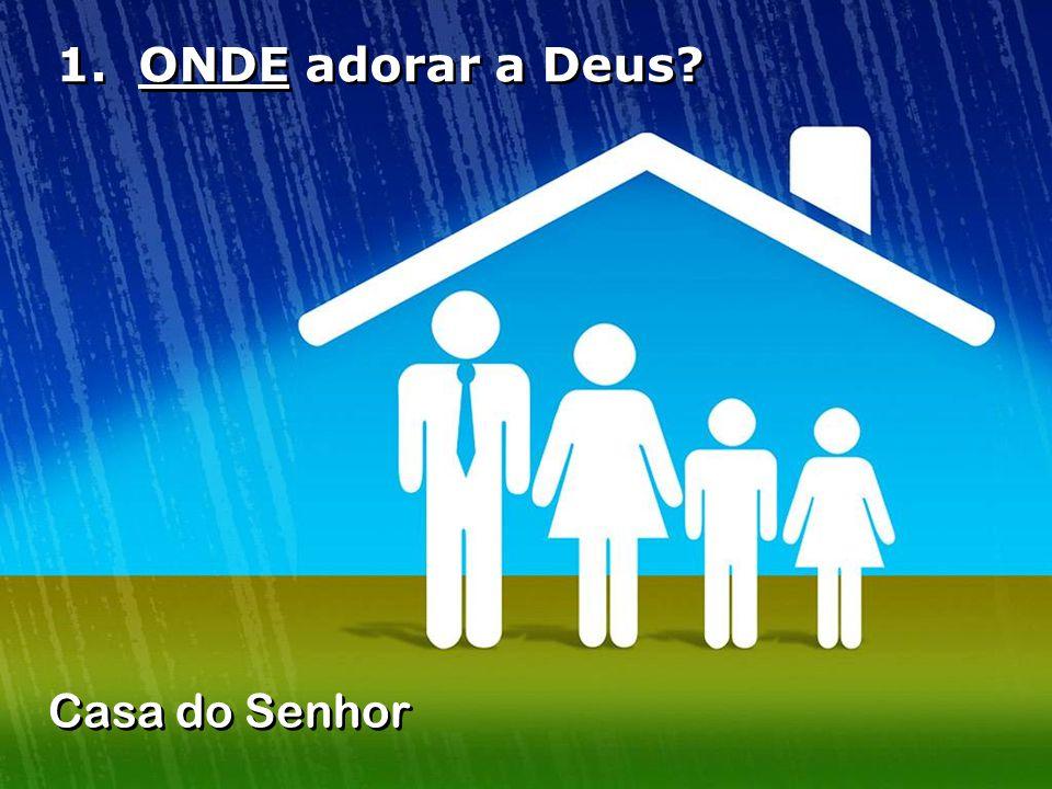1. ONDE adorar a Deus? Casa do Senhor