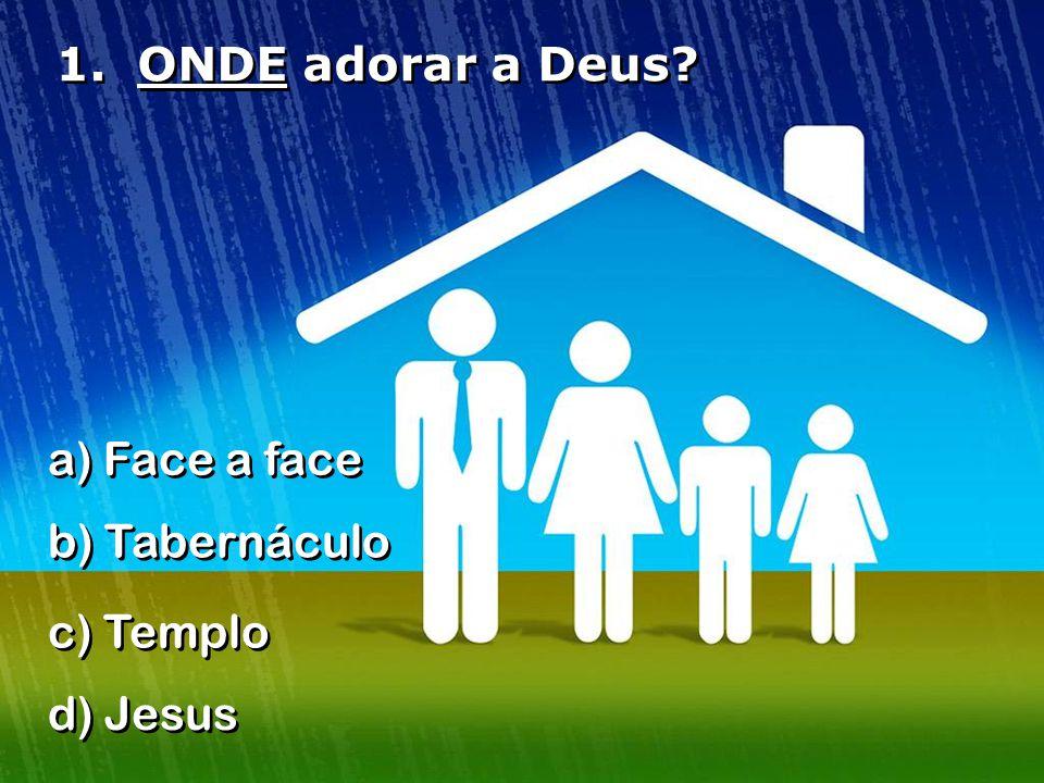 1. ONDE adorar a Deus? a) Face a face b) Tabernáculo c) Templo d) Jesus