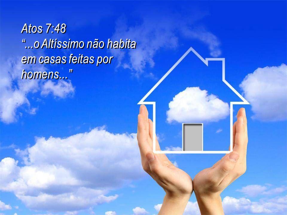 Atos 7:48 ...o Altíssimo não habita em casas feitas por homens... Atos 7:48 ...o Altíssimo não habita em casas feitas por homens...