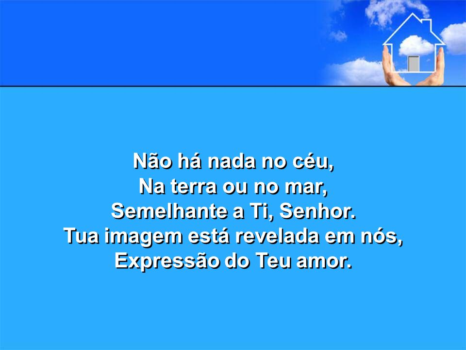 Não há nada no céu, Na terra ou no mar, Semelhante a Ti, Senhor.