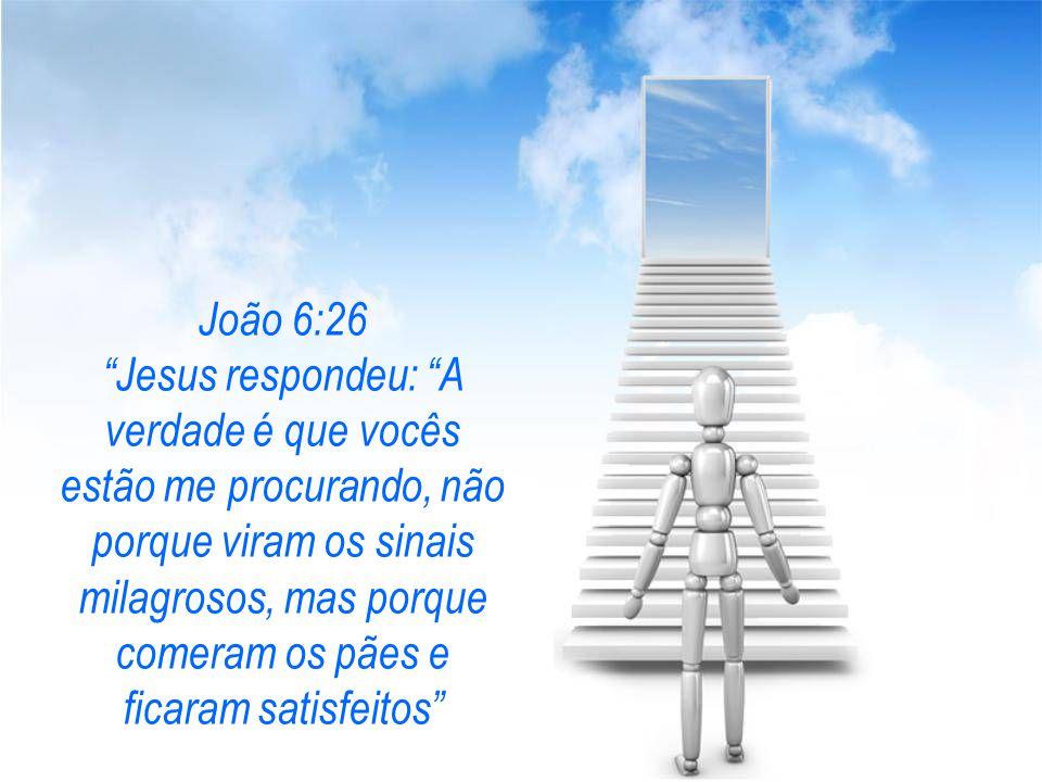 João 6:26 Jesus respondeu: A verdade é que vocês estão me procurando, não porque viram os sinais milagrosos, mas porque comeram os pães e ficaram satisfeitos