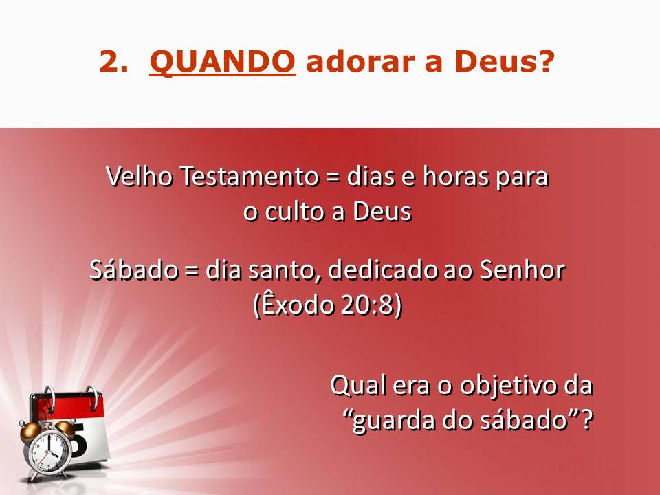 2.QUANDO adorar a Deus.