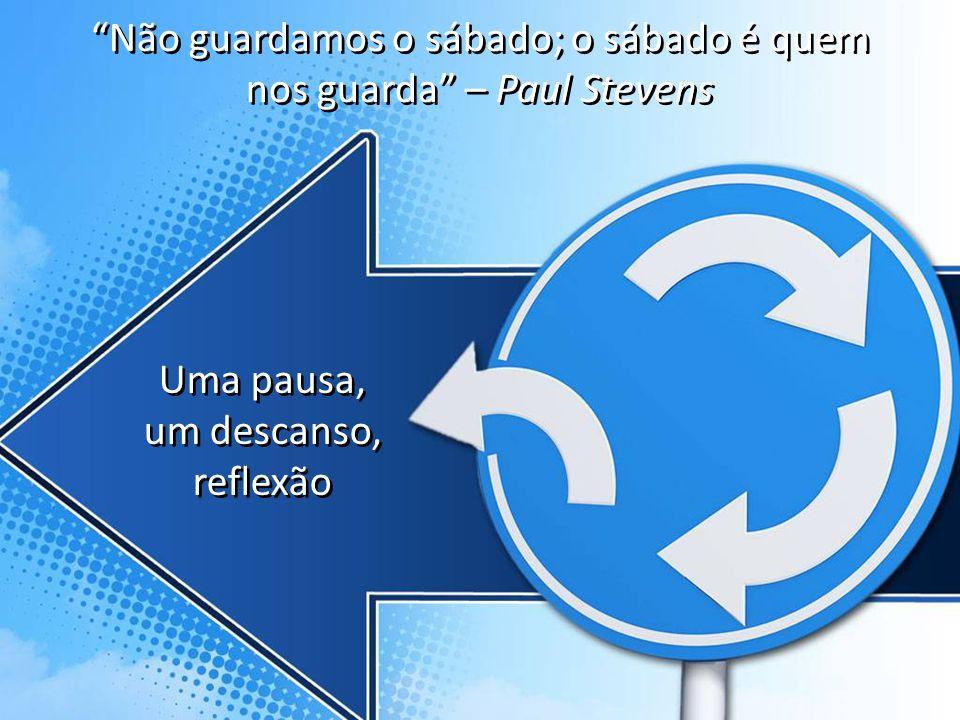 Uma pausa, um descanso, reflexão Não guardamos o sábado; o sábado é quem nos guarda – Paul Stevens