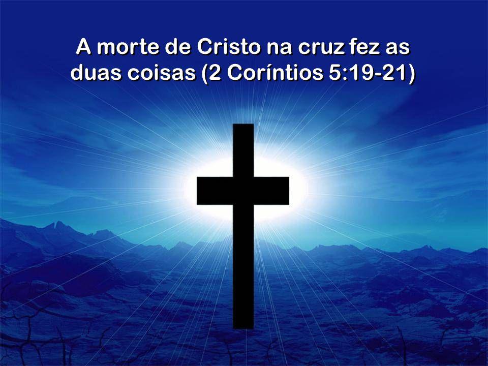 A morte de Cristo na cruz fez as duas coisas (2 Coríntios 5:19-21)