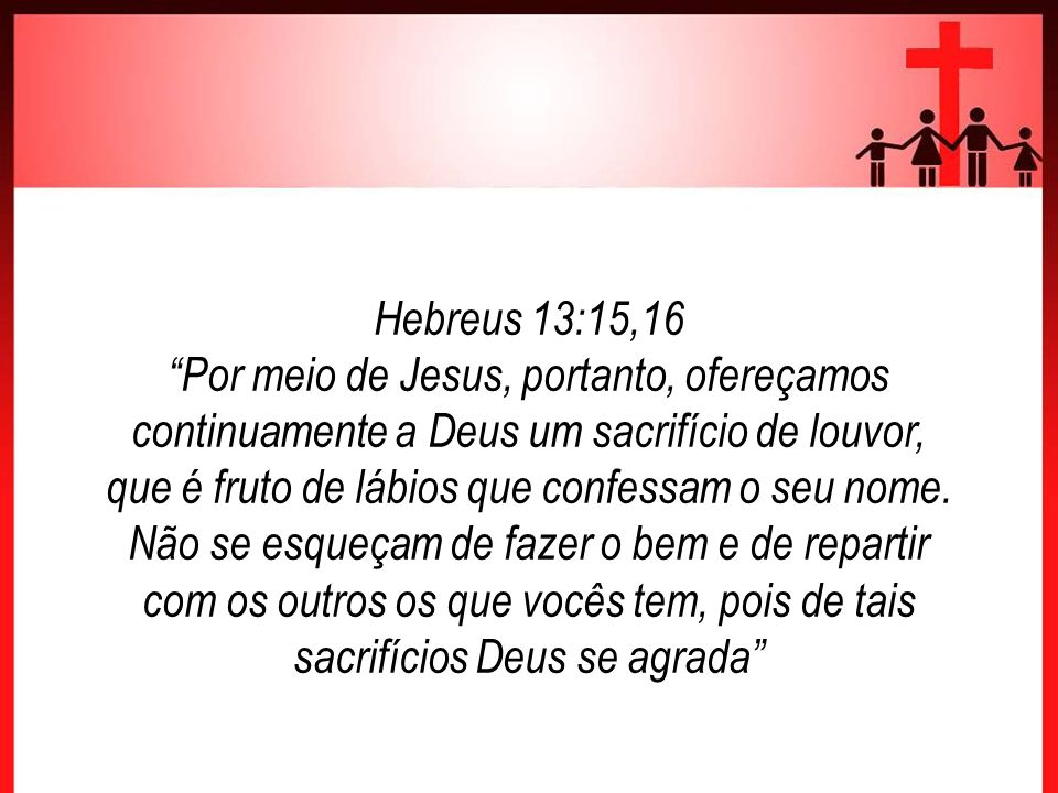 Hebreus 13:15,16 Por meio de Jesus, portanto, ofereçamos continuamente a Deus um sacrifício de louvor, que é fruto de lábios que confessam o seu nome.