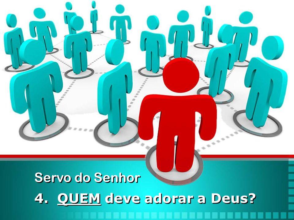 4. QUEM deve adorar a Deus? Servo do Senhor
