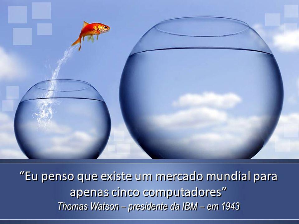 Eu penso que existe um mercado mundial para apenas cinco computadores Thomas Watson – presidente da IBM – em 1943 Eu penso que existe um mercado mundial para apenas cinco computadores Thomas Watson – presidente da IBM – em 1943