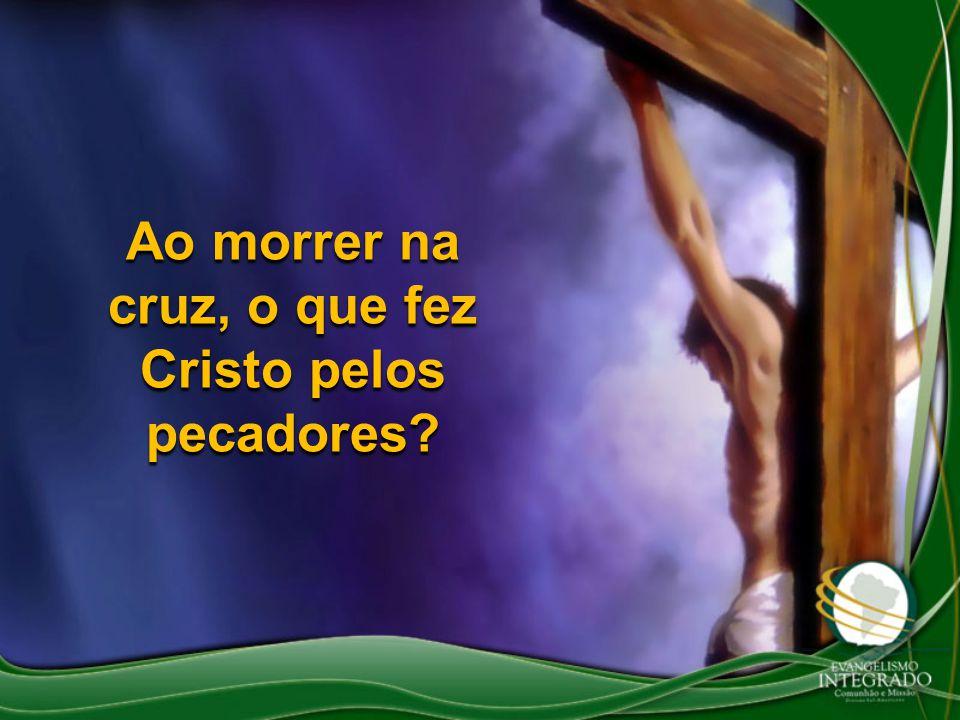 Ao morrer na cruz, o que fez Cristo pelos pecadores?