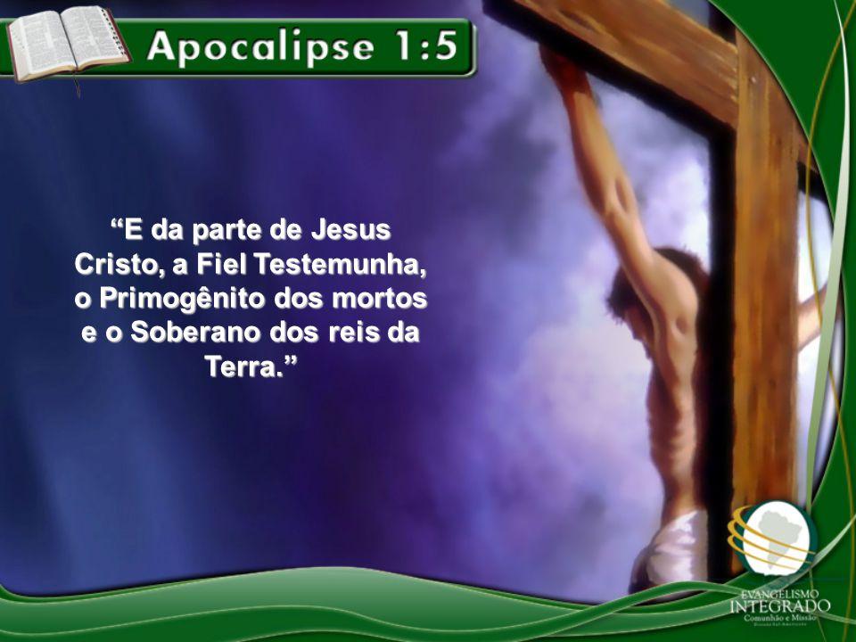 """""""E da parte de Jesus Cristo, a Fiel Testemunha, o Primogênito dos mortos e o Soberano dos reis da Terra."""""""