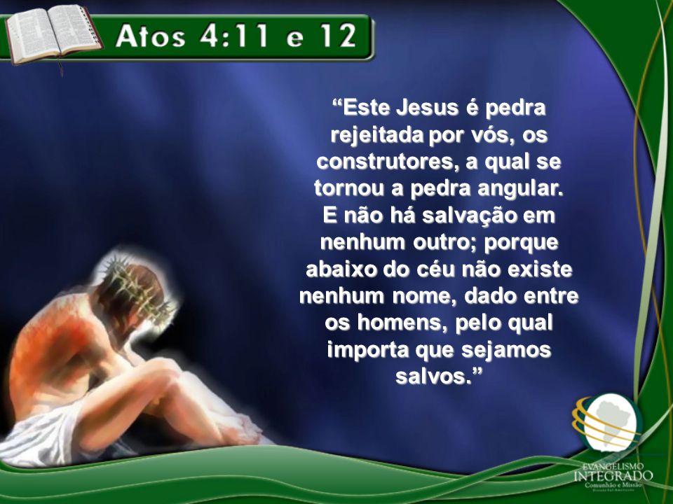 """""""Este Jesus é pedra rejeitada por vós, os construtores, a qual se tornou a pedra angular. E não há salvação em nenhum outro; porque abaixo do céu não"""