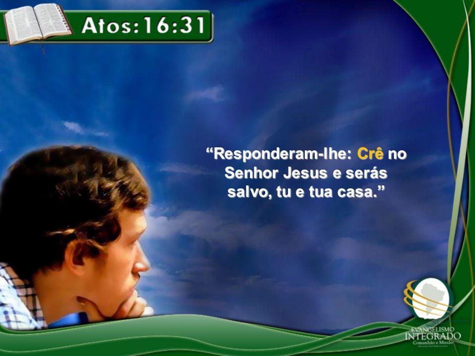 """""""Responderam-lhe: Crê no Senhor Jesus e serás salvo, tu e tua casa."""""""