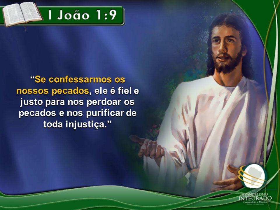 """""""Se confessarmos os nossos pecados, ele é fiel e justo para nos perdoar os pecados e nos purificar de toda injustiça."""""""