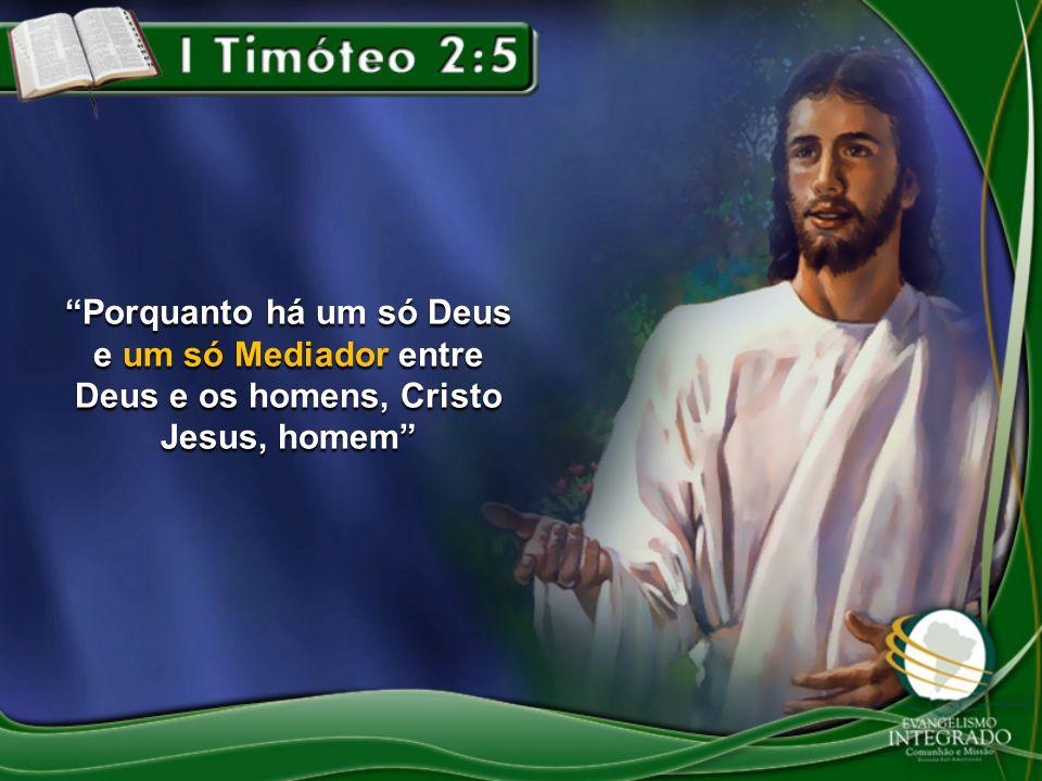 """""""Porquanto há um só Deus e um só Mediador entre Deus e os homens, Cristo Jesus, homem"""""""