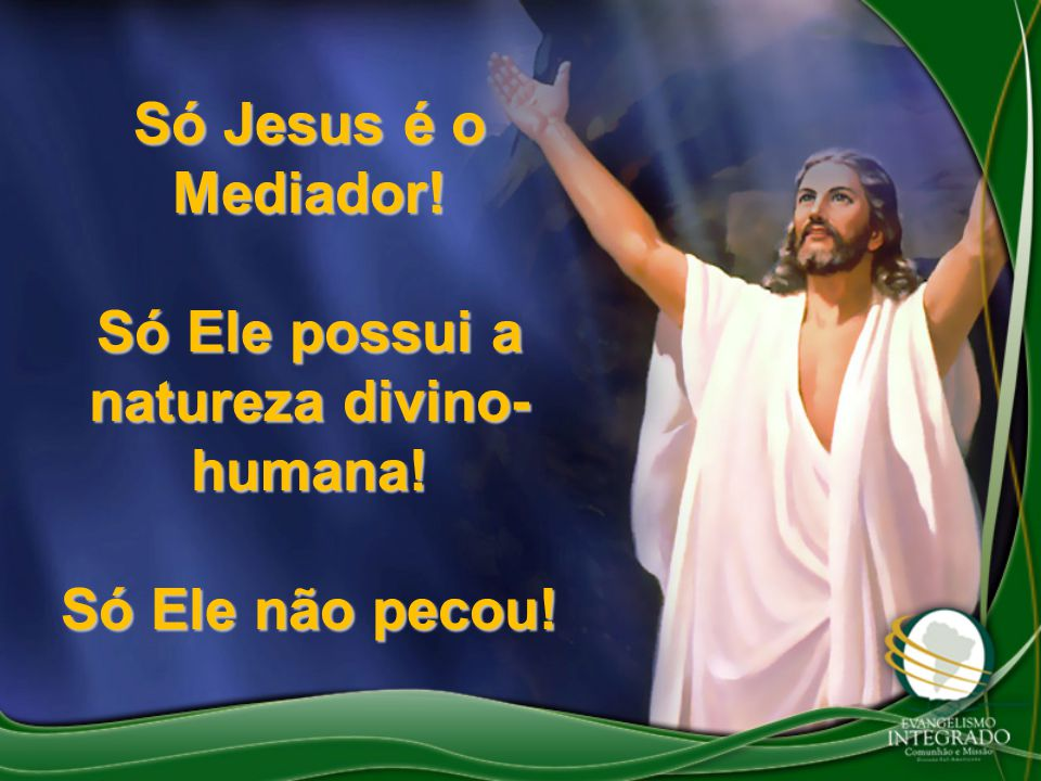 Só Jesus é o Mediador! Só Ele possui a natureza divino- humana! Só Ele não pecou!