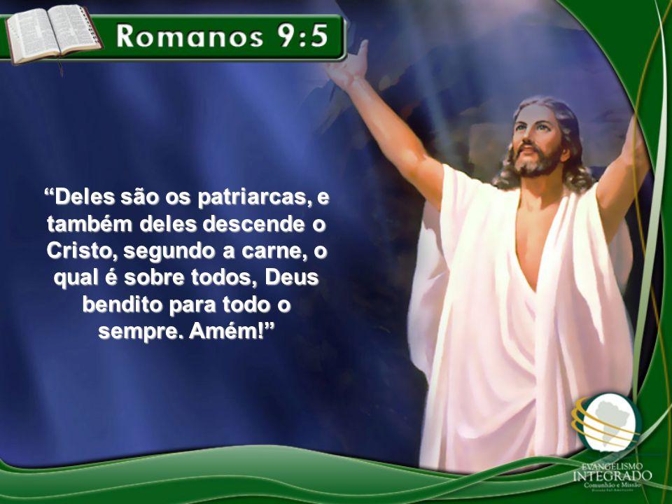 """Deles são os patriarcas, e também deles descende o Cristo, segundo a carne, o qual é sobre todos, Deus bendito para todo o sempre. Amém!"""