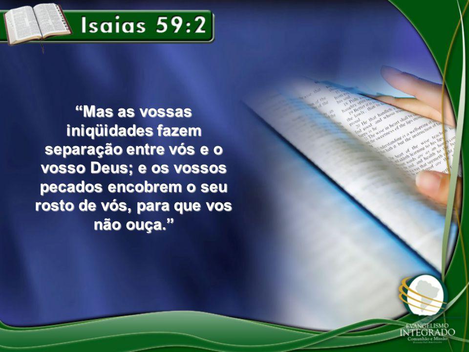 """""""Mas as vossas iniqüidades fazem separação entre vós e o vosso Deus; e os vossos pecados encobrem o seu rosto de vós, para que vos não ouça."""""""