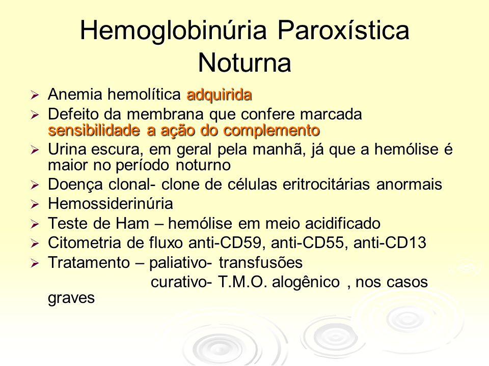 Hemoglobinúria Paroxística Noturna  Anemia hemolítica adquirida  Defeito da membrana que confere marcada sensibilidade a ação do complemento  Urina escura, em geral pela manhã, já que a hemólise é maior no período noturno  Doença clonal- clone de células eritrocitárias anormais  Hemossiderinúria  Teste de Ham – hemólise em meio acidificado  Citometria de fluxo anti-CD59, anti-CD55, anti-CD13  Tratamento – paliativo- transfusões curativo- T.M.O.