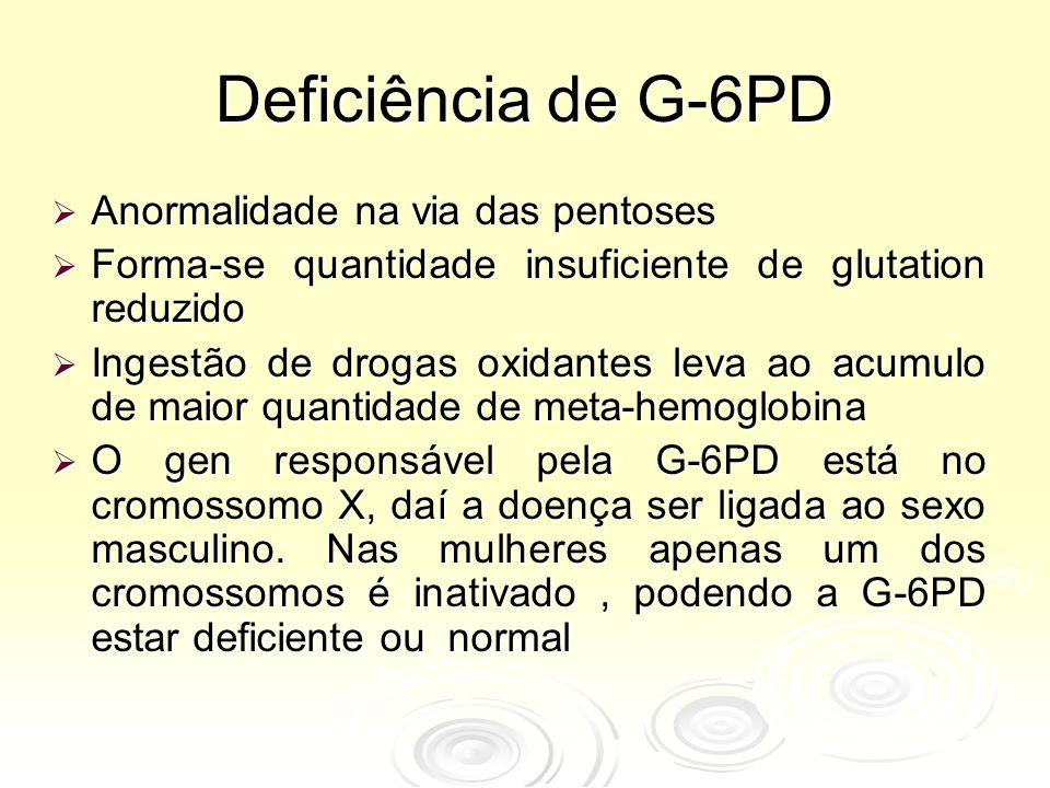 Deficiência de G-6PD  Anormalidade na via das pentoses  Forma-se quantidade insuficiente de glutation reduzido  Ingestão de drogas oxidantes leva ao acumulo de maior quantidade de meta-hemoglobina  O gen responsável pela G-6PD está no cromossomo X, daí a doença ser ligada ao sexo masculino.