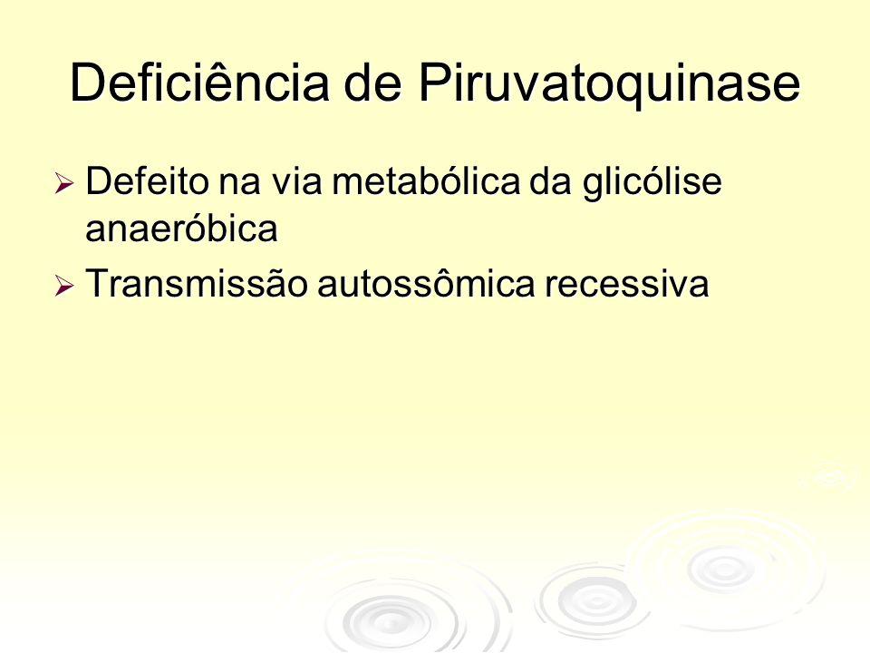 Deficiência de Piruvatoquinase  Defeito na via metabólica da glicólise anaeróbica  Transmissão autossômica recessiva