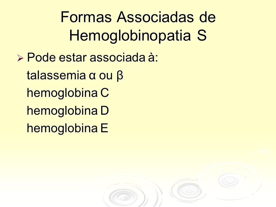 Formas Associadas de Hemoglobinopatia S  Pode estar associada à: talassemia α ou β talassemia α ou β hemoglobina C hemoglobina C hemoglobina D hemoglobina D hemoglobina E hemoglobina E