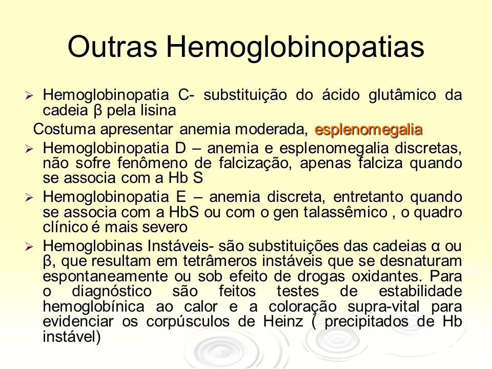 Outras Hemoglobinopatias  Hemoglobinopatia C- substituição do ácido glutâmico da cadeia β pela lisina Costuma apresentar anemia moderada, esplenomegalia Costuma apresentar anemia moderada, esplenomegalia  Hemoglobinopatia D – anemia e esplenomegalia discretas, não sofre fenômeno de falcização, apenas falciza quando se associa com a Hb S  Hemoglobinopatia E – anemia discreta, entretanto quando se associa com a HbS ou com o gen talassêmico, o quadro clínico é mais severo  Hemoglobinas Instáveis- são substituições das cadeias α ou β, que resultam em tetrâmeros instáveis que se desnaturam espontaneamente ou sob efeito de drogas oxidantes.