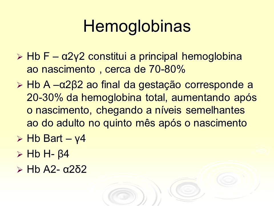 Hemoglobinas  Hb F – α2γ2 constitui a principal hemoglobina ao nascimento, cerca de 70-80%  Hb A –α2β2 ao final da gestação corresponde a 20-30% da