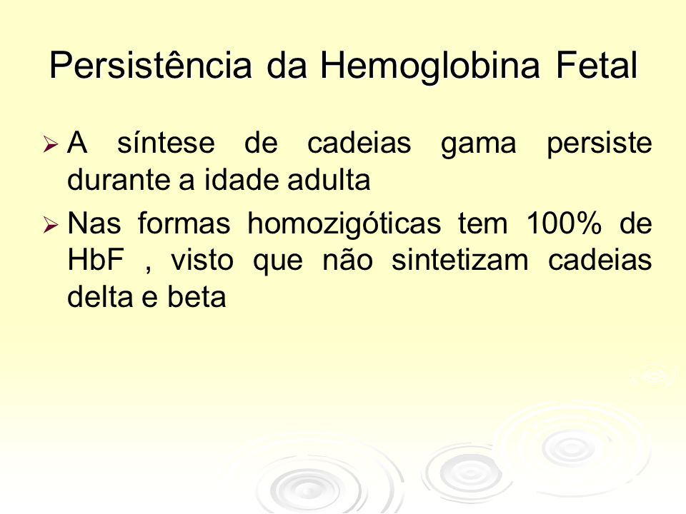 Persistência da Hemoglobina Fetal   A síntese de cadeias gama persiste durante a idade adulta   Nas formas homozigóticas tem 100% de HbF, visto qu