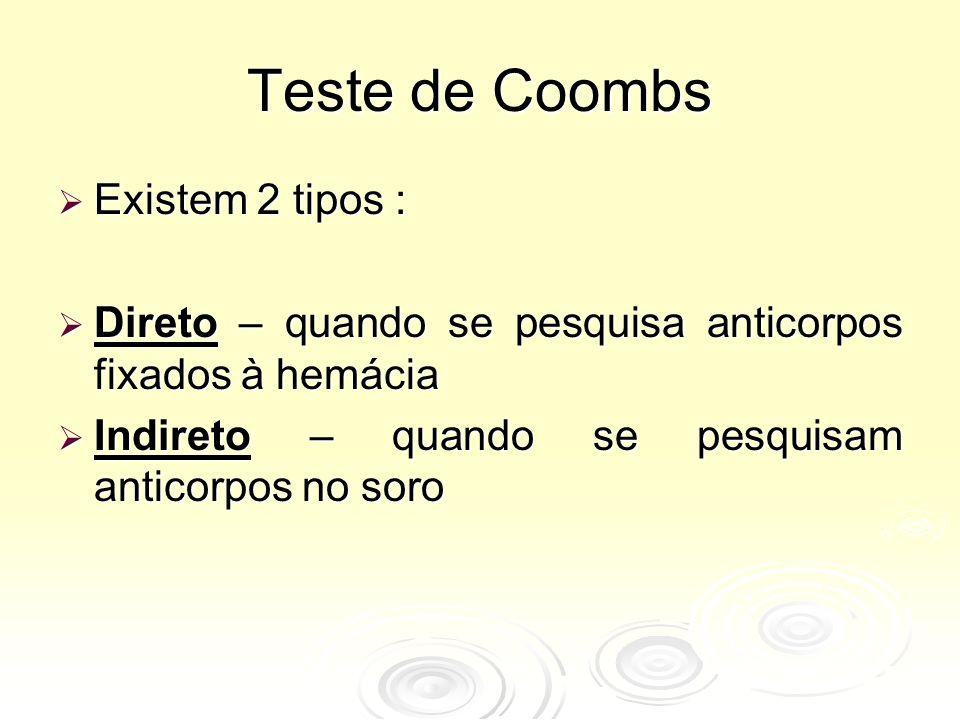 Teste de Coombs  Existem 2 tipos :  Direto – quando se pesquisa anticorpos fixados à hemácia  Indireto – quando se pesquisam anticorpos no soro