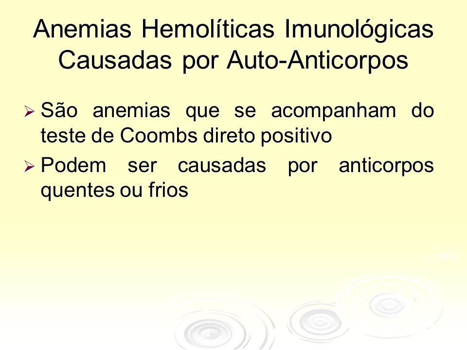 Anemias Hemolíticas Imunológicas Causadas por Auto-Anticorpos  São anemias que se acompanham do teste de Coombs direto positivo  Podem ser causadas por anticorpos quentes ou frios