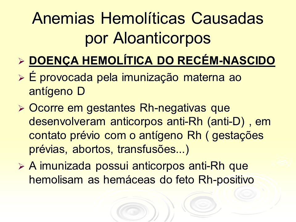 Anemias Hemolíticas Causadas por Aloanticorpos  DOENÇA HEMOLÍTICA DO RECÉM-NASCIDO  É provocada pela imunização materna ao antígeno D  Ocorre em gestantes Rh-negativas que desenvolveram anticorpos anti-Rh (anti-D), em contato prévio com o antígeno Rh ( gestações prévias, abortos, transfusões...)  A imunizada possui anticorpos anti-Rh que hemolisam as hemáceas do feto Rh-positivo