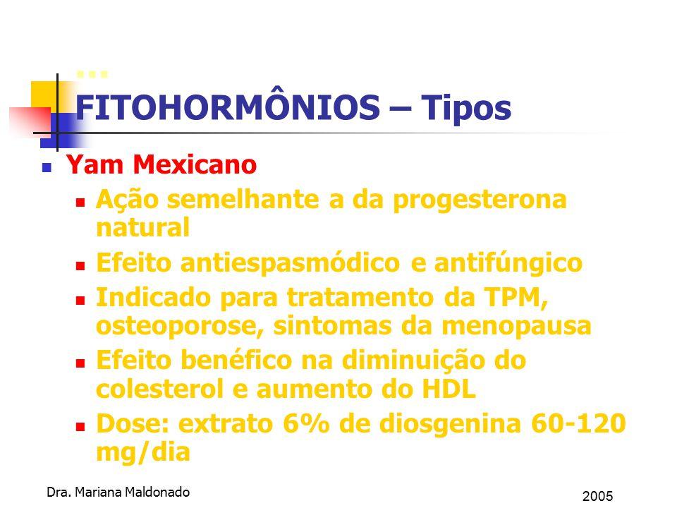 2005 Dra. Mariana Maldonado... FITOHORMÔNIOS – Tipos Yam Mexicano Ação semelhante a da progesterona natural Efeito antiespasmódico e antifúngico Indic