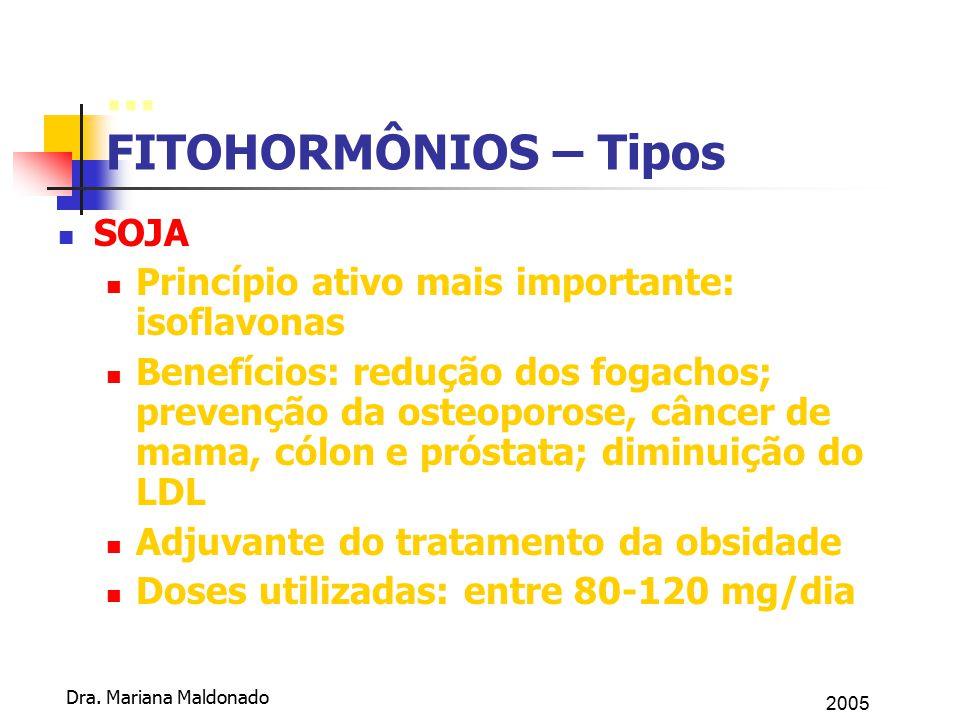 2005 Dra. Mariana Maldonado... FITOHORMÔNIOS – Tipos SOJA Princípio ativo mais importante: isoflavonas Benefícios: redução dos fogachos; prevenção da