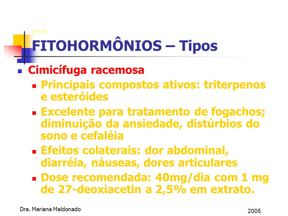 2005 Dra. Mariana Maldonado... FITOHORMÔNIOS – Tipos Cimicífuga racemosa Principais compostos ativos: triterpenos e esteróides Excelente para tratamen