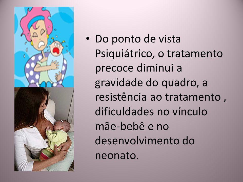 Do ponto de vista Psiquiátrico, o tratamento precoce diminui a gravidade do quadro, a resistência ao tratamento, dificuldades no vínculo mãe-bebê e no