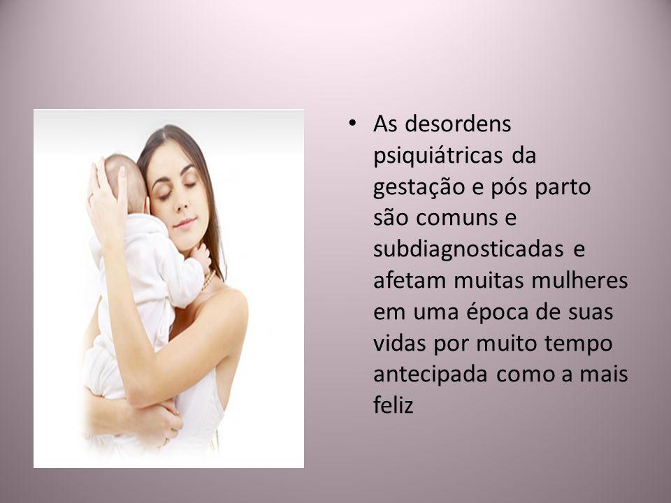 As desordens psiquiátricas da gestação e pós parto são comuns e subdiagnosticadas e afetam muitas mulheres em uma época de suas vidas por muito tempo