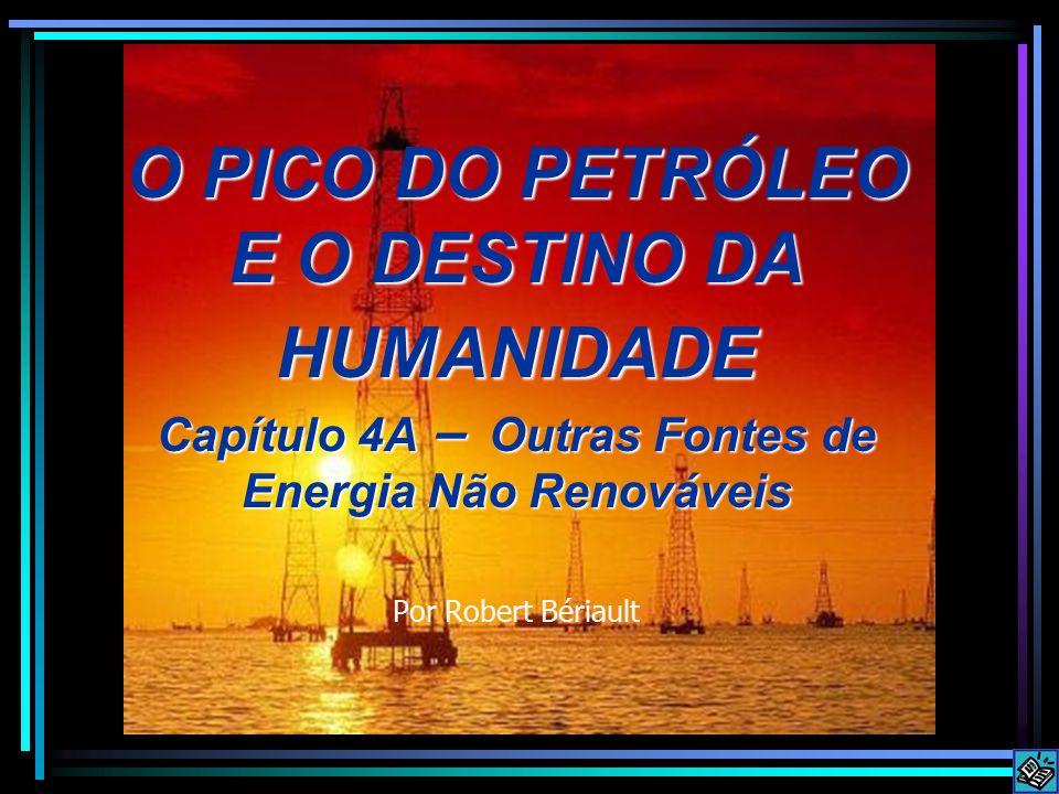 O PICO DO PETRÓLEO E O DESTINO DA HUMANIDADE Capítulo 4A – Outras Fontes de Energia Não Renováveis Por Robert Bériault