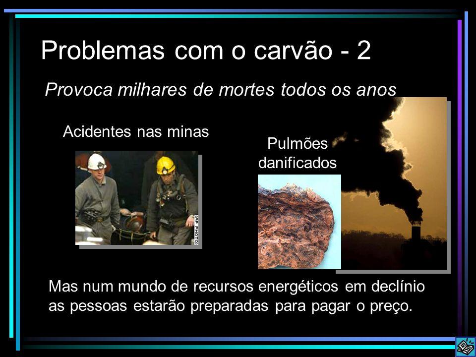Problemas com o carvão - 2 Provoca milhares de mortes todos os anos Acidentes nas minas Pulmões danificados Mas num mundo de recursos energéticos em declínio as pessoas estarão preparadas para pagar o preço.