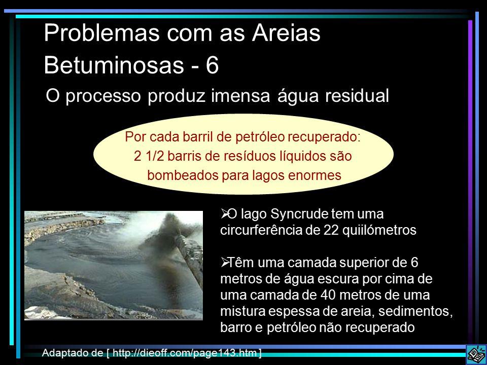 Problemas com as Areias Betuminosas - 6 O processo produz imensa água residual Adaptado de [ http://dieoff.com/page143.htm ]  O lago Syncrude tem uma circurferência de 22 quiilómetros  Têm uma camada superior de 6 metros de água escura por cima de uma camada de 40 metros de uma mistura espessa de areia, sedimentos, barro e petróleo não recuperado Por cada barril de petróleo recuperado: 2 1/2 barris de resíduos líquidos são bombeados para lagos enormes