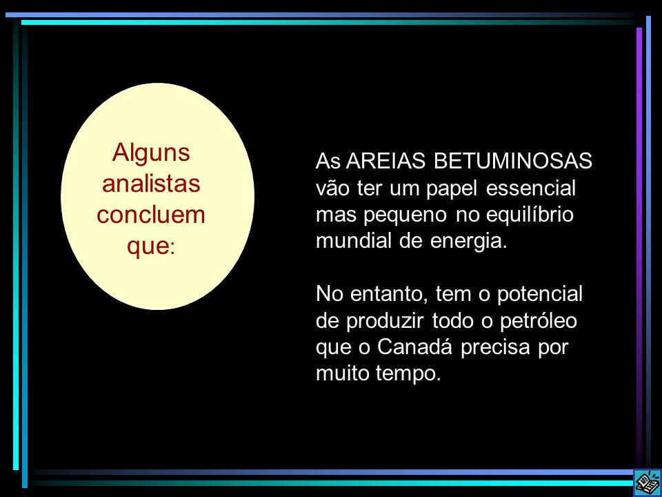Some analysts conclude that: Alguns analistas concluem que : As AREIAS BETUMINOSAS vão ter um papel essencial mas pequeno no equilíbrio mundial de energia.