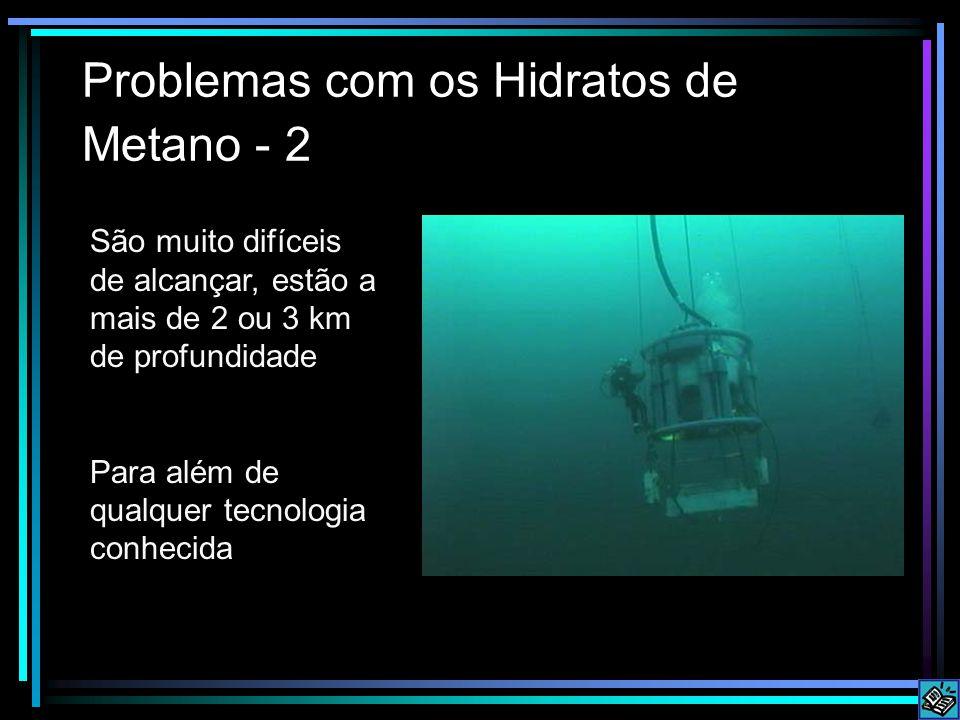 Problemas com os Hidratos de Metano - 2 São muito difíceis de alcançar, estão a mais de 2 ou 3 km de profundidade Para além de qualquer tecnologia conhecida
