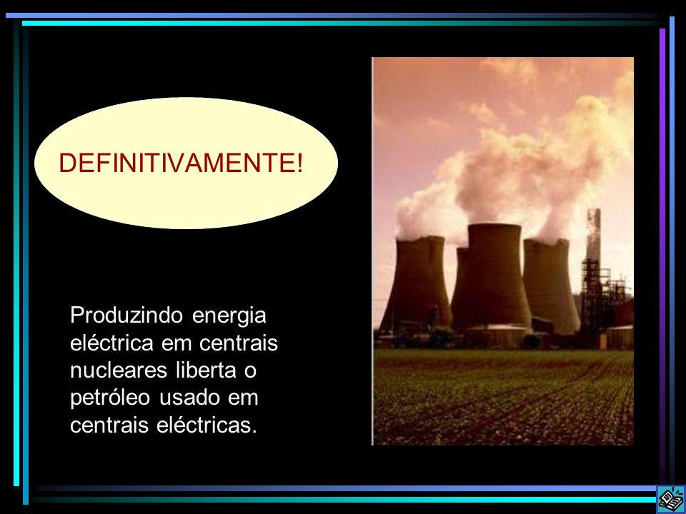 Produzindo energia eléctrica em centrais nucleares liberta o petróleo usado em centrais eléctricas.