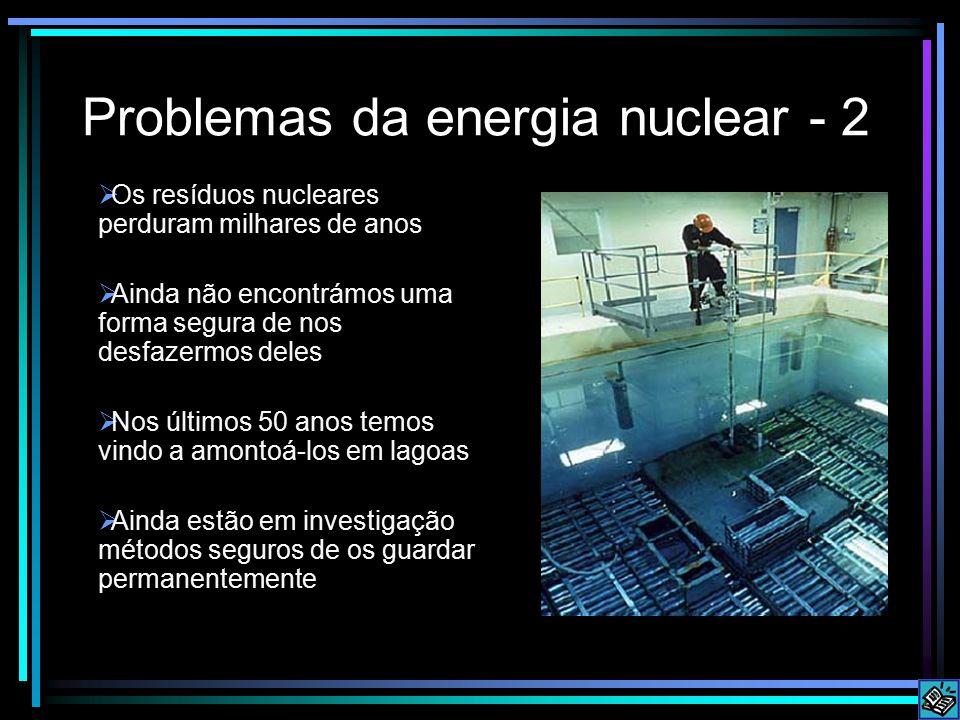 Problemas da energia nuclear - 2  Os resíduos nucleares perduram milhares de anos  Ainda não encontrámos uma forma segura de nos desfazermos deles  Nos últimos 50 anos temos vindo a amontoá-los em lagoas  Ainda estão em investigação métodos seguros de os guardar permanentemente