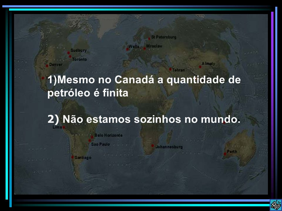 1)Mesmo no Canadá a quantidade de petróleo é finita 2) Não estamos sozinhos no mundo.