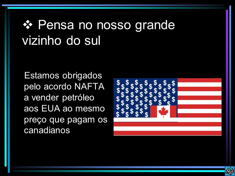  Pensa no nosso grande vizinho do sul Estamos obrigados pelo acordo NAFTA a vender petróleo aos EUA ao mesmo preço que pagam os canadianos