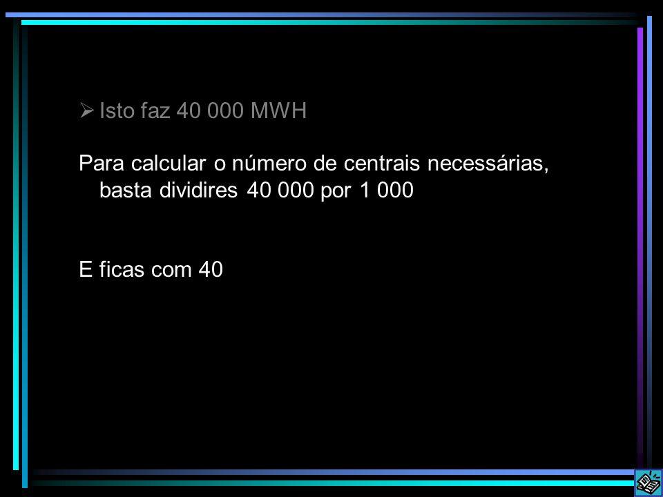  Isto faz 40 000 MWH Para calcular o número de centrais necessárias, basta dividires 40 000 por 1 000 E ficas com 40