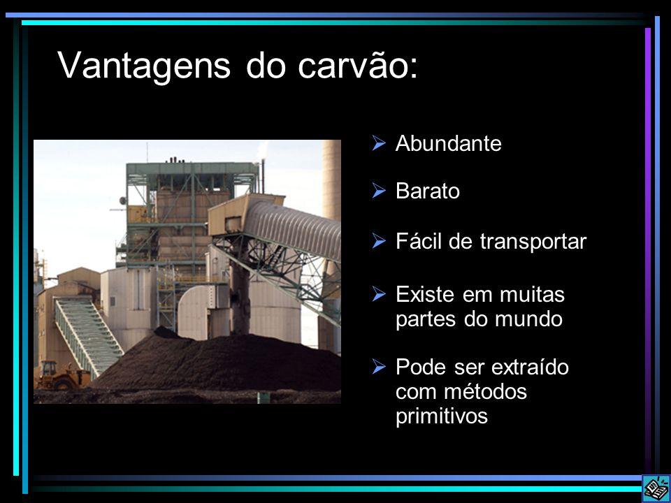Vantagens do carvão:  Barato  Fácil de transportar  Existe em muitas partes do mundo  Pode ser extraído com métodos primitivos  Abundante