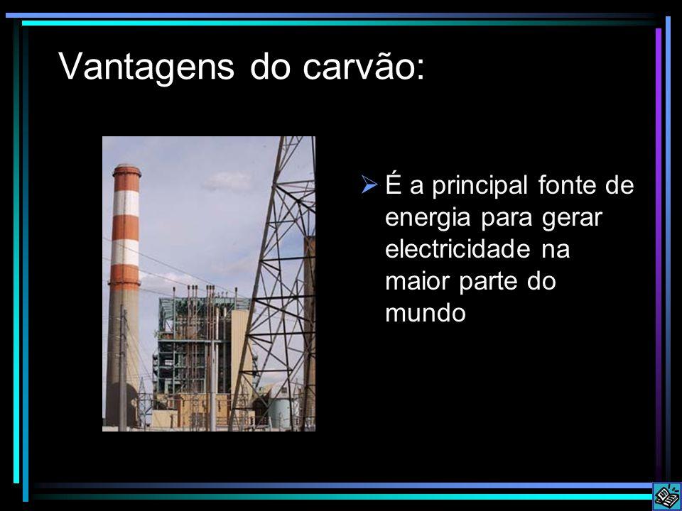 Vantagens do carvão:  É a principal fonte de energia para gerar electricidade na maior parte do mundo