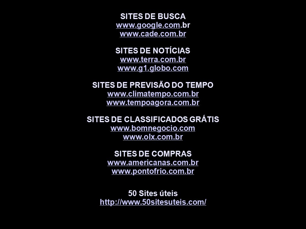 SITES DE BUSCA www.google.comwww.google.com.br www.cade.com.br SITES DE NOTÍCIAS www.terra.com.br www.g1.globo.com SITES DE PREVISÃO DO TEMPO www.climatempo.com.br www.tempoagora.com.br SITES DE CLASSIFICADOS GRÁTIS www.bomnegocio.com www.olx.com.br SITES DE COMPRAS www.americanas.com.br www.pontofrio.com.br 50 Sites úteis http://www.50sitesuteis.com/
