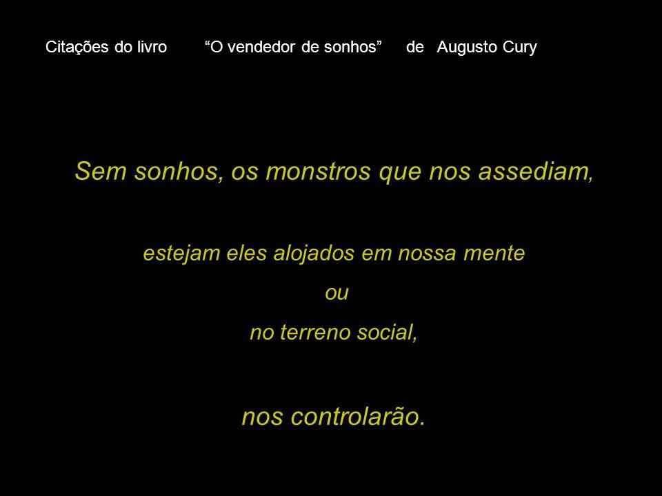 Citações do livro O vendedor de sonhos de Augusto Cury Sem sonhos, os monstros que nos assediam, estejam eles alojados em nossa mente ou no terreno social, nos controlarão.