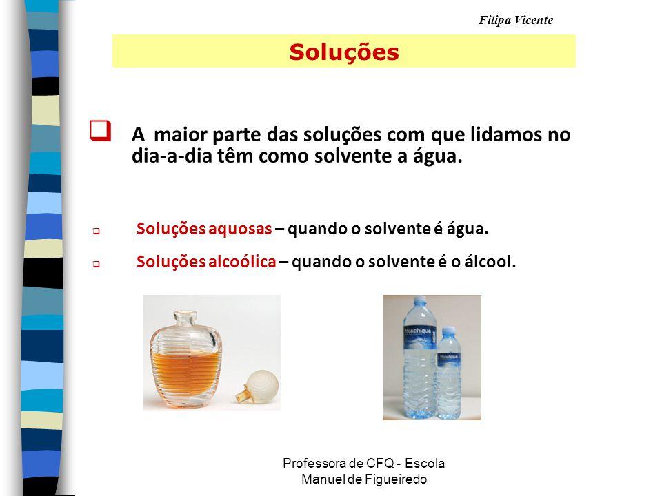 Filipa Vicente Professora de CFQ - Escola Manuel de Figueiredo Soluções AA maior parte das soluções com que lidamos no dia-a-dia têm como solvente a água.